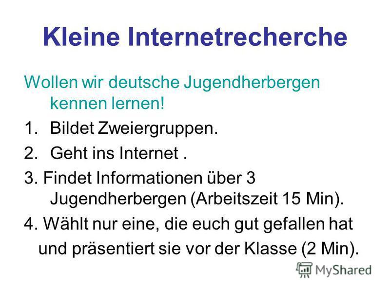 Kleine Internetrecherche Wollen wir deutsche Jugendherbergen kennen lernen! 1.Bildet Zweiergruppen. 2.Geht ins Internet. 3. Findet Informationen über 3 Jugendherbergen (Arbeitszeit 15 Min). 4. Wählt nur eine, die euch gut gefallen hat und präsentiert