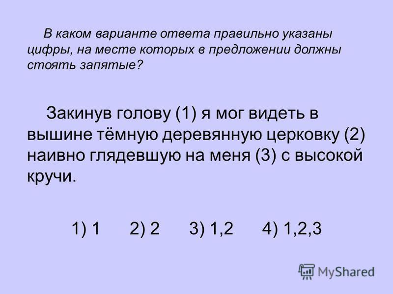 Закинув голову (1) я мог видеть в вышине тёмную деревянную церковку (2) наивно глядевшую на меня (3) с высокой кручи. 1) 1 2) 2 3) 1,2 4) 1,2,3 В каком варианте ответа правильно указаны цифры, на месте которых в предложении должны стоять запятые?