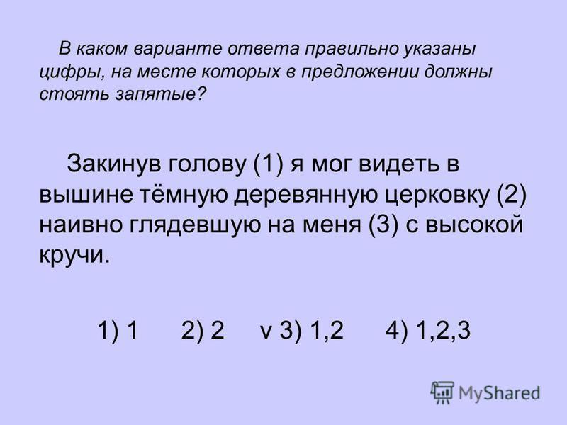 Закинув голову (1) я мог видеть в вышине тёмную деревянную церковку (2) наивно глядевшую на меня (3) с высокой кручи. 1) 1 2) 2 v 3) 1,2 4) 1,2,3 В каком варианте ответа правильно указаны цифры, на месте которых в предложении должны стоять запятые?