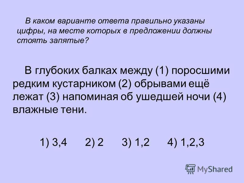 В глубоких балках между (1) поросшими редким кустарником (2) обрывами ещё лежат (3) напоминая об ушедшей ночи (4) влажные тени. 1) 3,4 2) 2 3) 1,2 4) 1,2,3 В каком варианте ответа правильно указаны цифры, на месте которых в предложении должны стоять