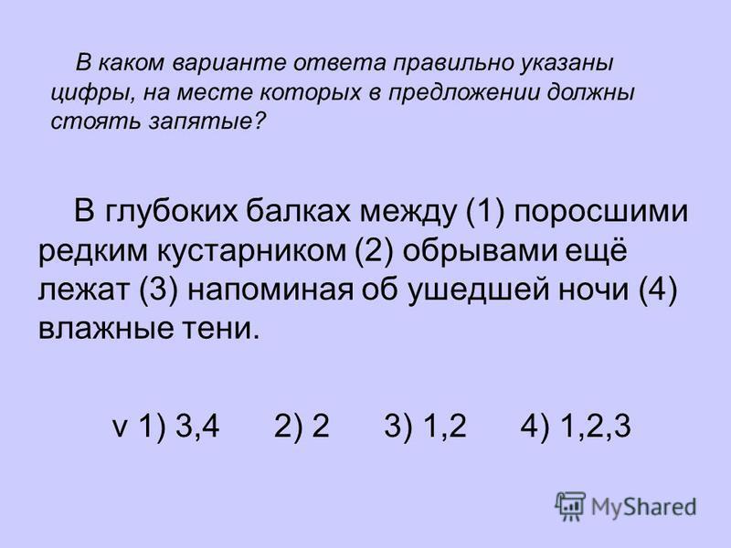 В глубоких балках между (1) поросшими редким кустарником (2) обрывами ещё лежат (3) напоминая об ушедшей ночи (4) влажные тени. v 1) 3,4 2) 2 3) 1,2 4) 1,2,3 В каком варианте ответа правильно указаны цифры, на месте которых в предложении должны стоят