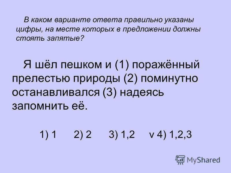 Я шёл пешком и (1) поражённый прелестью природы (2) поминутно останавливался (3) надеясь запомнить её. 1) 1 2) 2 3) 1,2 v 4) 1,2,3 В каком варианте ответа правильно указаны цифры, на месте которых в предложении должны стоять запятые?