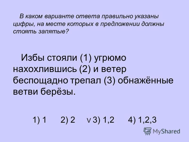 Избы стояли (1) угрюмо нахохлившись (2) и ветер беспощадно трепал (3) обнажённые ветви берёзы. 1) 1 2) 2 V 3) 1,2 4) 1,2,3 В каком варианте ответа правильно указаны цифры, на месте которых в предложении должны стоять запятые?