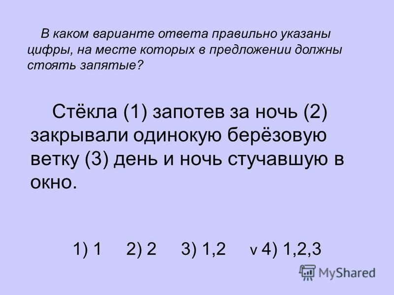 Стёкла (1) запотев за ночь (2) закрывали одинокую берёзовую ветку (3) день и ночь стучавшую в окно. 1) 1 2) 2 3) 1,2 v 4) 1,2,3 В каком варианте ответа правильно указаны цифры, на месте которых в предложении должны стоять запятые?