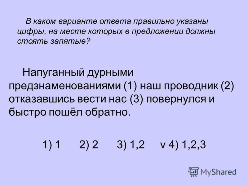 Напуганный дурными предзнаменованиями (1) наш проводник (2) отказавшись вести нас (3) повернулся и быстро пошёл обратно. 1) 1 2) 2 3) 1,2 v 4) 1,2,3 В каком варианте ответа правильно указаны цифры, на месте которых в предложении должны стоять запятые