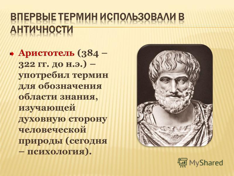 Аристотель (384 – 322 гг. до н.э.) – употребил термин для обозначения области знания, изучающей духовную сторону человеческой природы (сегодня – психология).