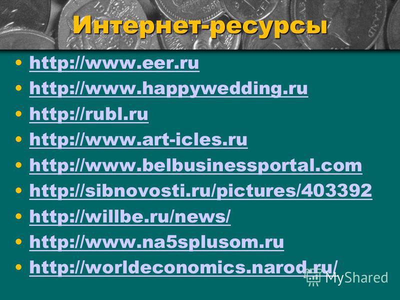 Интернет-ресурсы http://www.eer.ru http://www.happywedding.ru http://rubl.ru http://www.art-icles.ru http://www.belbusinessportal.com http://sibnovosti.ru/pictures/403392 http://willbe.ru/news/ http://www.na5splusom.ru http://worldeconomics.narod.ru/