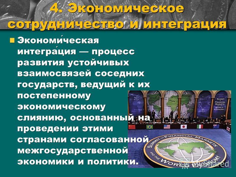 4. Экономическое сотрудничество и интеграция Экономическая интеграция процесс развития устойчивых взаимосвязей соседних государств, ведущий к их постепенному экономическому слиянию, основанный на проведении этими странами согласованной межгосударстве