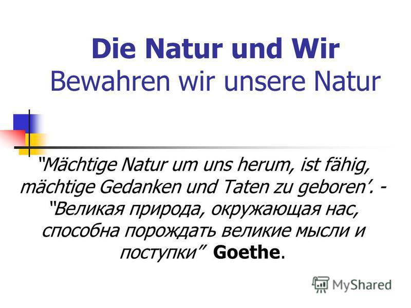 Die Natur und Wir Bewahren wir unsere Natur Mächtige Natur um uns herum, ist fähig, mächtige Gedanken und Taten zu geboren. -Великая природа, окружающая нас, способна порождать великие мысли и поступки Goethe.
