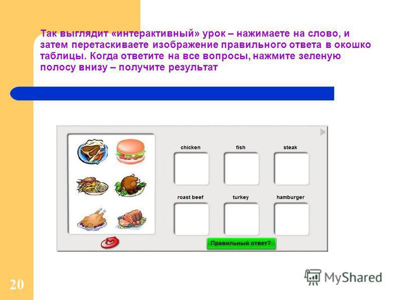 20 Так выглядит «интерактивный» урок – нажимаете на слово, и затем перетаскиваете изображение правильного ответа в окошко таблицы. Когда ответите на все вопросы, нажмите зеленую полосу внизу – получите результат