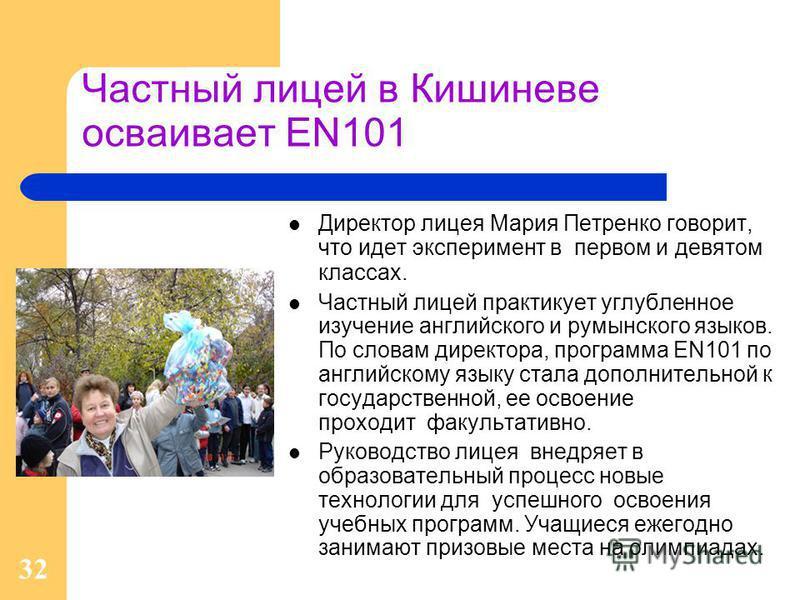 32 Частный лицей в Кишиневе осваивает EN101 Директор лицея Мария Петренко говорит, что идет эксперимент в первом и девятом классах. Частный лицей практикует углубленное изучение английского и румынского языков. По словам директора, программа EN101 по