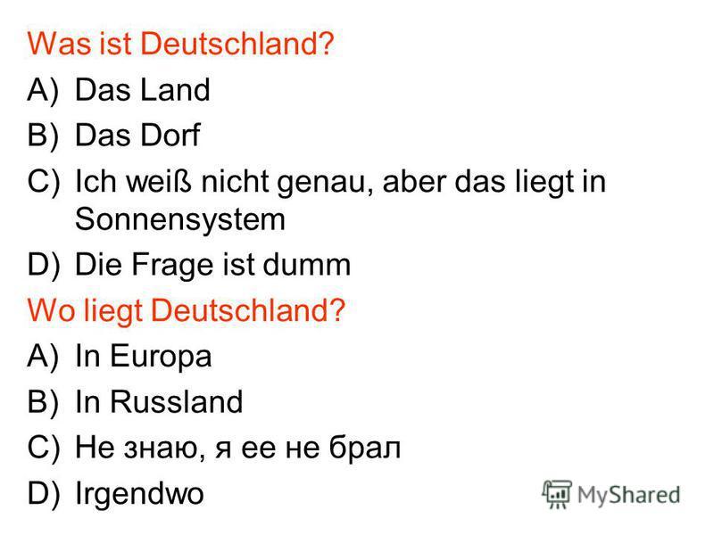 Was ist Deutschland? A)Das Land B)Das Dorf C)Ich weiß nicht genau, aber das liegt in Sonnensystem D)Die Frage ist dumm Wo liegt Deutschland? A)In Europa B)In Russland C)Не знаю, я ее не брал D)Irgendwo