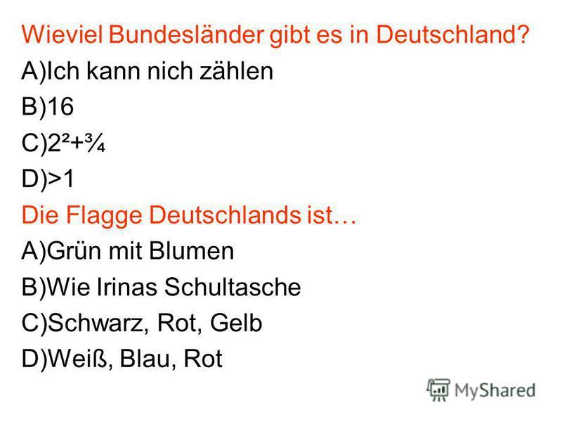Wieviel Bundesländer gibt es in Deutschland? A)Ich kann nich zählen B)16 C)2²+¾ D)>1 Die Flagge Deutschlands ist… A)Grün mit Blumen B)Wie Irinas Schultasche C)Schwarz, Rot, Gelb D)Weiß, Blau, Rot