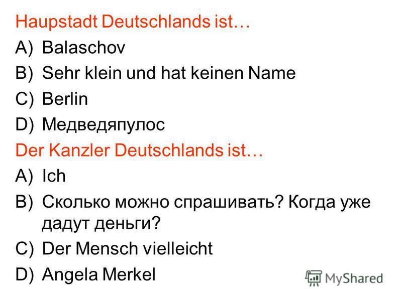 Haupstadt Deutschlands ist… A)Balaschov B)Sehr klein und hat keinen Name C)Berlin D)Медведяпулос Der Kanzler Deutschlands ist… A)Ich B)Сколько можно спрашивать? Когда уже дадут деньги? C)Der Mensch vielleicht D)Angela Merkel