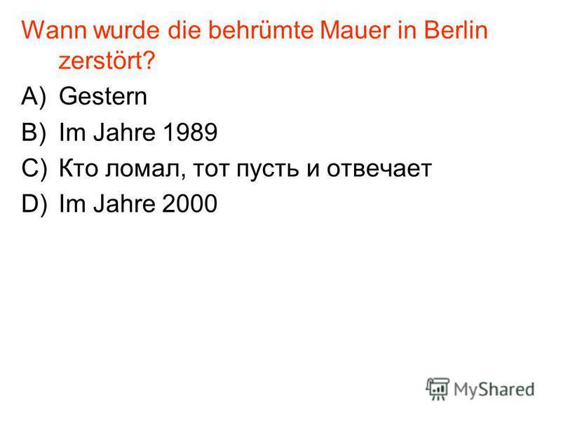 Wann wurde die behrümte Mauer in Berlin zerstört? A)Gestern B)Im Jahre 1989 C)Кто ломал, тот пусть и отвечает D)Im Jahre 2000