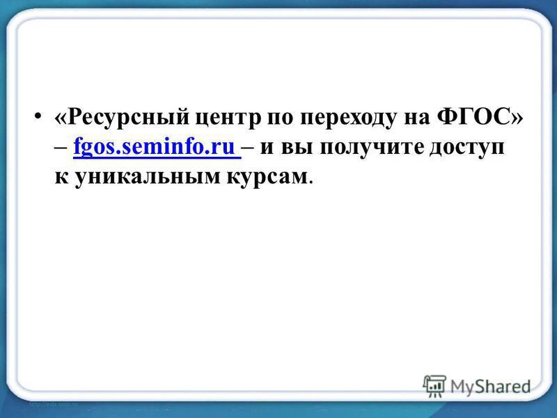 «Ресурсный центр по переходу на ФГОС» – fgos.seminfo.ru – и вы получите доступ к уникальным курсам.fgos.seminfo.ru