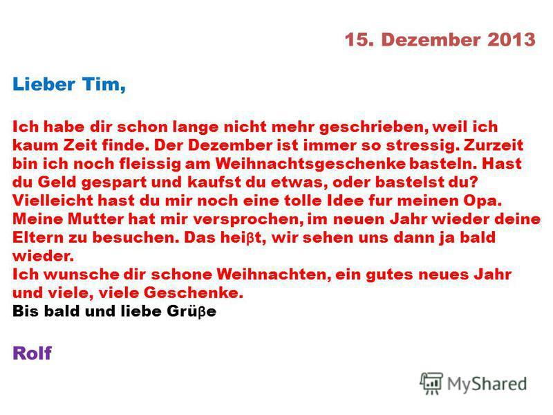 15. Dezember 2013 Lieber Tim, Ich habe dir schon lange nicht mehr geschrieben, weil ich kaum Zeit finde. Der Dezember ist immer so stressig. Zurzeit bin ich noch fleissig am Weihnachtsgeschenke basteln. Hast du Geld gespart und kaufst du etwas, oder