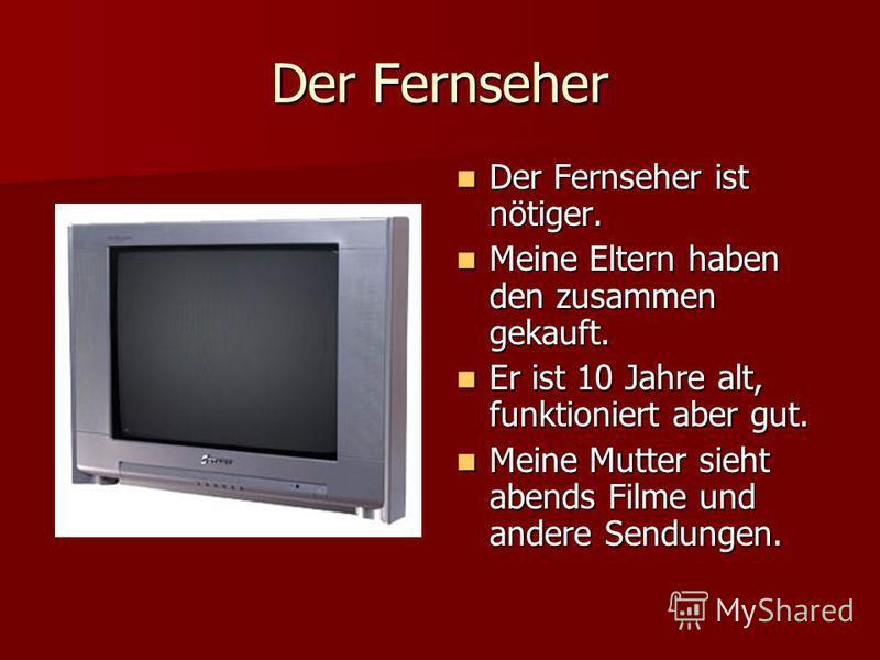 Der Fernseher Der Fernseher ist nötiger. Der Fernseher ist nötiger. Meine Eltern haben den zusammen gekauft. Meine Eltern haben den zusammen gekauft. Er ist 10 Jahre alt, funktioniert aber gut. Er ist 10 Jahre alt, funktioniert aber gut. Meine Mutter