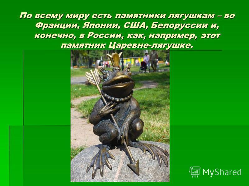 По всему миру есть памятники лягушкам – во Франции, Японии, США, Белоруссии и, конечно, в России, как, например, этот памятник Царевне-лягушке.