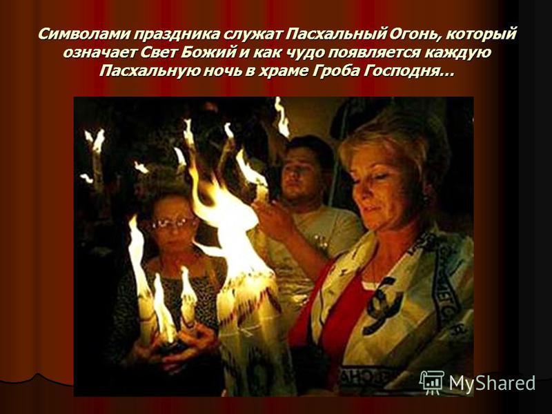 Символами праздника служат Пасхальный Огонь, который означает Свет Божий и как чудо появляется каждую Пасхальную ночь в храме Гроба Господня…