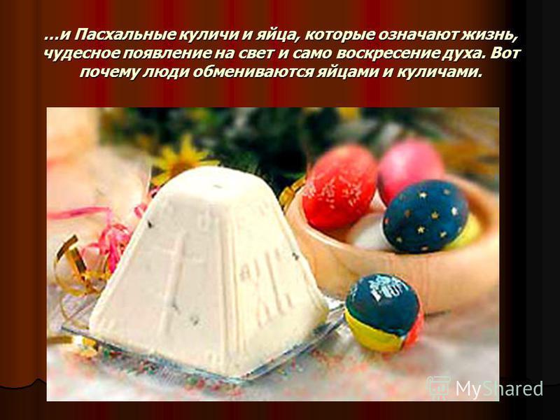 …и Пасхальные куличи и яйца, которые означают жизнь, чудесное появление на свет и само воскресение духа. Вот почему люди обмениваются яйцами и куличами.