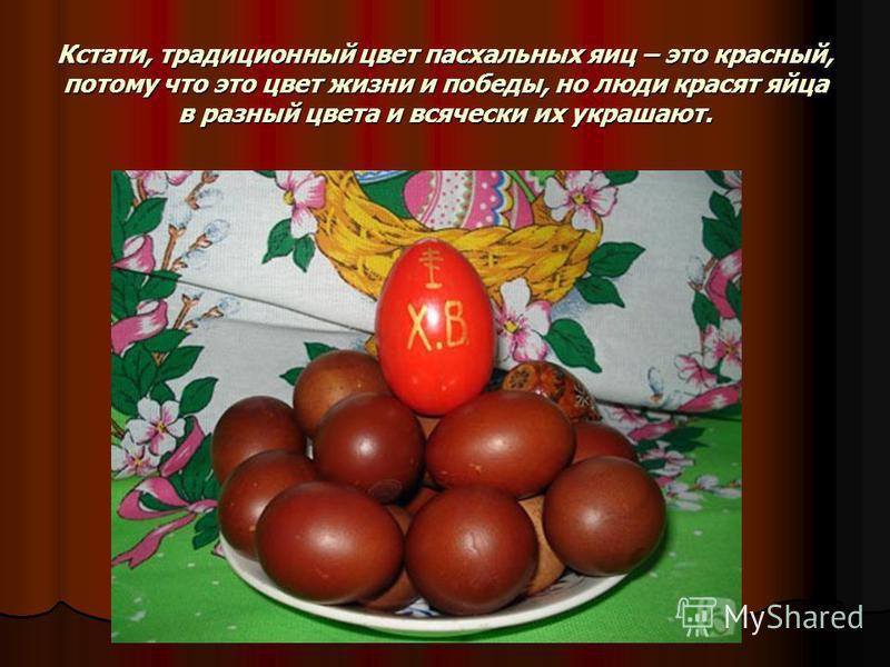 Кстати, традиционный цвет пасхальных яиц – это красный, потому что это цвет жизни и победы, но люди красят яйца в разный цвета и всячески их украшают.