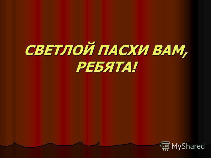 СВЕТЛОЙ ПАСХИ ВАМ, РЕБЯТА!