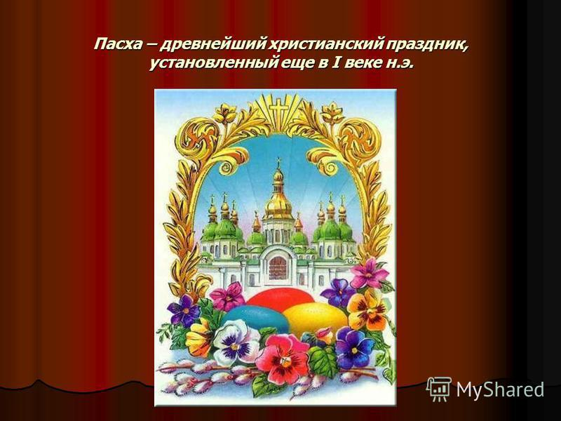 Пасха – древнейший христианский праздник, установленный еще в I веке н.э.