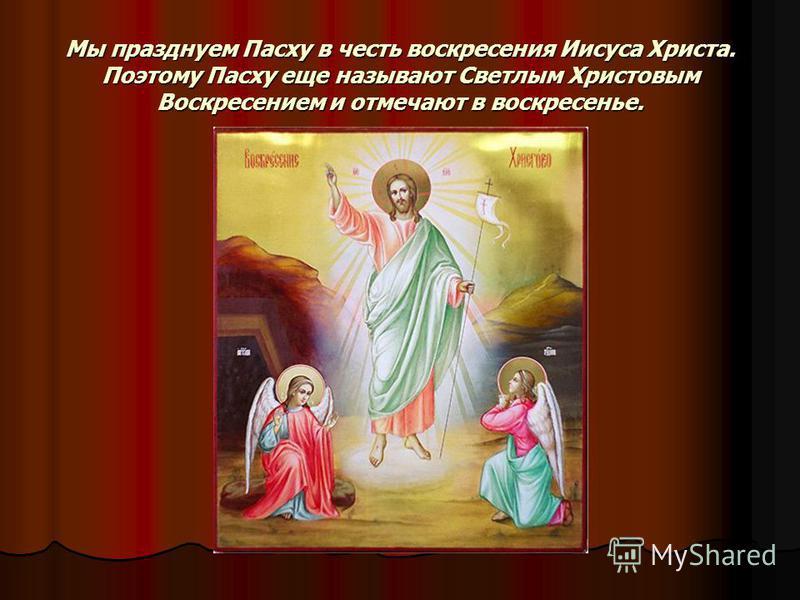 Мы празднуем Пасху в честь воскресения Иисуса Христа. Поэтому Пасху еще называют Светлым Христовым Воскресением и отмечают в воскресенье.