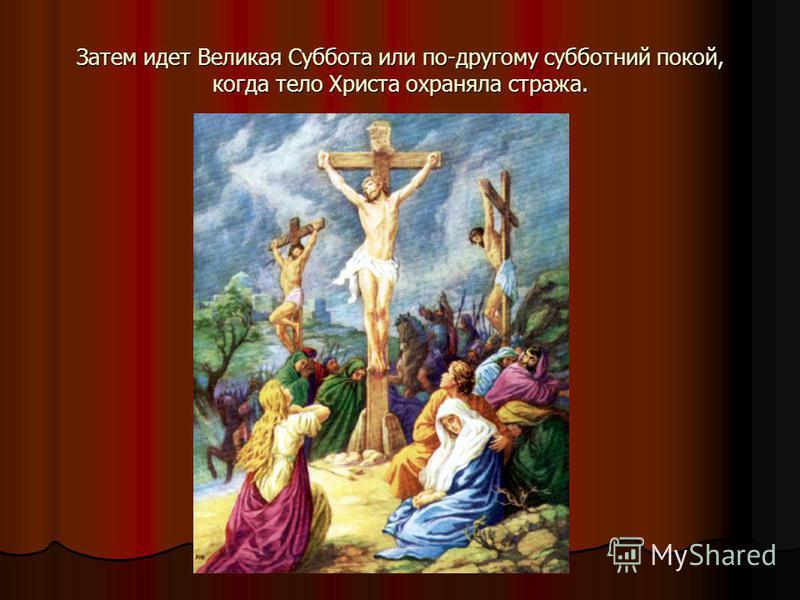 Затем идет Великая Суббота или по-другому субботний покой, когда тело Христа охраняла стража.
