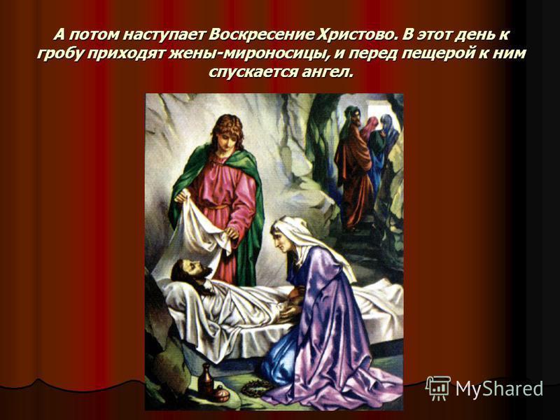 А потом наступает Воскресение Христово. В этот день к гробу приходят жены-мироносицы, и перед пещерой к ним спускается ангел.