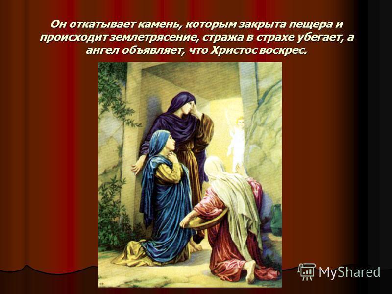 Он откатывает камень, которым закрыта пещера и происходит землетрясение, стража в страхе убегает, а ангел объявляет, что Христос воскрес.