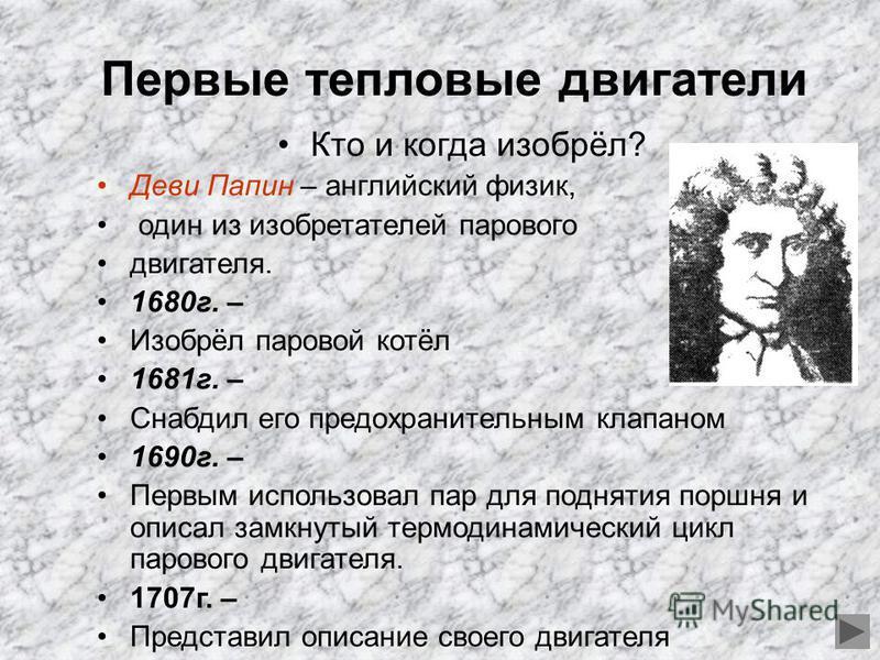 Первые тепловые двигатели Кто и когда изобрёл? Деви Папин – английский физик, один из изобретателей парового двигателя. 1680 г. – Изобрёл паровой котёл 1681 г. – Снабдил его предохранительным клапаном 1690 г. – Первым использовал пар для поднятия пор