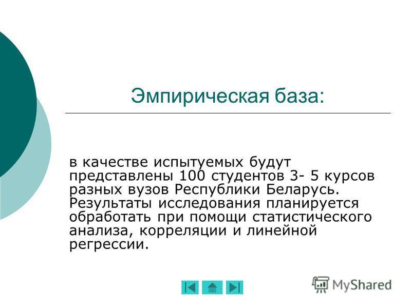 Эмпирическая база: в качестве испытуемых будут представлены 100 студентов 3- 5 курсов разных вузов Республики Беларусь. Результаты исследования планируется обработать при помощи статистического анализа, корреляции и линейной регрессии.