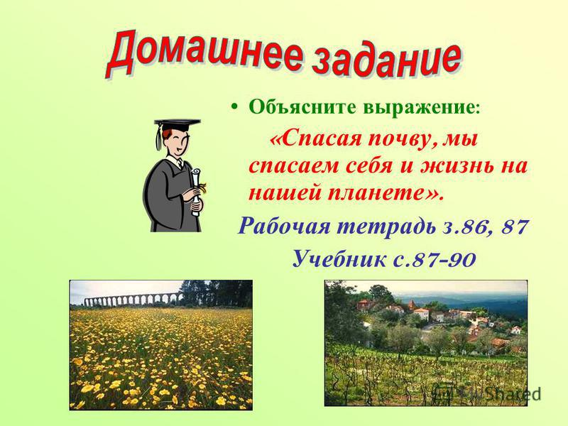 Объясните выражение : « Спасая почву, мы спасаем себя и жизнь на нашей планете ». Рабочая тетрадь з.86, 87 Учебник с.87-90