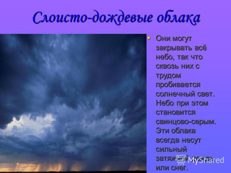 Слоисто-дождевые облака Они могут закрывать всё небо, так что сквозь них с трудом пробивается солнечный свет. Небо при этом становится свинцово-серым. Эти облака всегда несут сильный затяжной дождь или снег. Они могут закрывать всё небо, так что скво