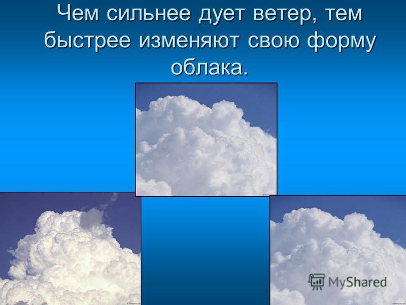 Чем сильнее дует ветер, тем быстрее изменяют свою форму облака.