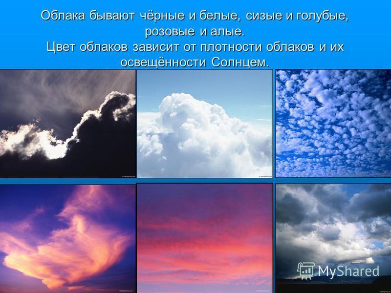 Облака бывают чёрные и белые, сизые и голубые, розовые и алые. Цвет облаков зависит от плотности облаков и их освещённости Солнцем.