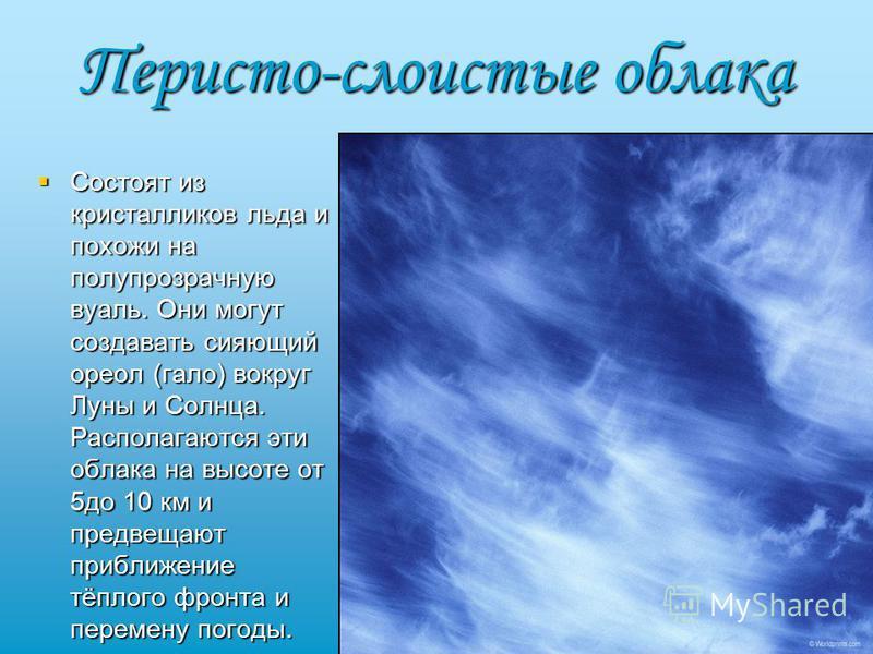 Перисто-слоистые облака Состоят из кристалликов льда и похожи на полупрозрачную вуаль. Они могут создавать сияющий ореол (гало) вокруг Луны и Солнца. Располагаются эти облака на высоте от 5 до 10 км и предвещают приближение тёплого фронта и перемену