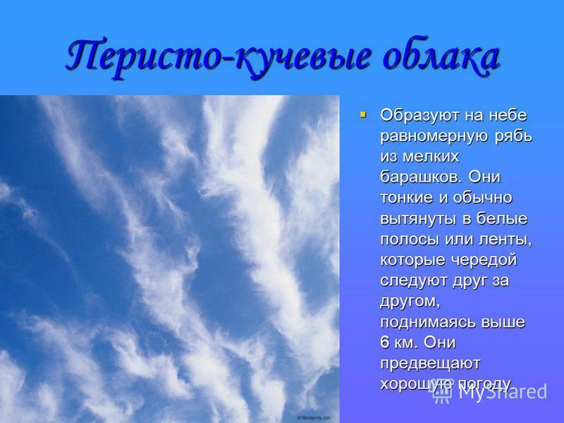 Перисто-кучевые облака Образуют на небе равномерную рябь из мелких барашков. Они тонкие и обычно вытянуты в белые полосы или ленты, которые чередой следуют друг за другом, поднимаясь выше 6 км. Они предвещают хорошую погоду. Образуют на небе равномер
