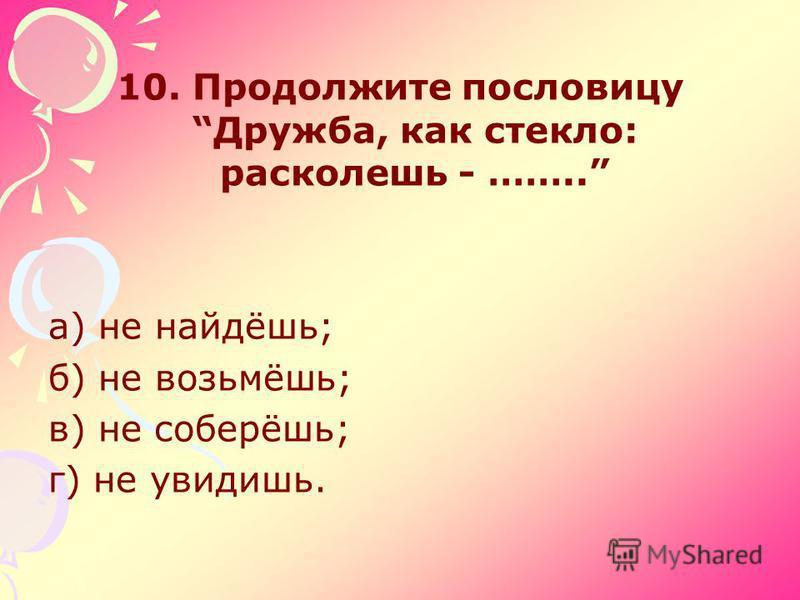 10. Продолжите пословицу Дружба, как стекло: расколешь - …….. а) не найдёшь; б) не возьмёшь; в) не соберёшь; г) не увидишь.
