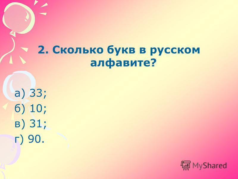 2. Сколько букв в русском алфавите? а) 33; б) 10; в) 31; г) 90.