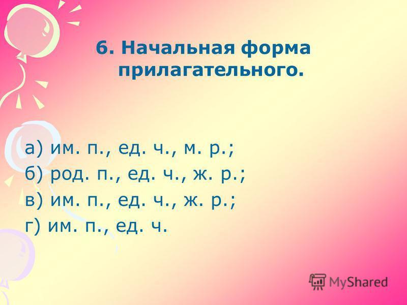 6. Начальная форма прилагательного. а) им. п., ед. ч., м. р.; б) род. п., ед. ч., ж. р.; в) им. п., ед. ч., ж. р.; г) им. п., ед. ч.