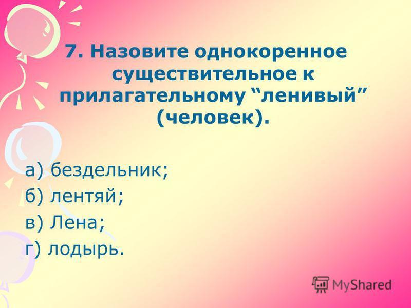 7. Назовите однокоренное существительное к прилагательному ленивый (человек). а) бездельник; б) лентяй; в) Лена; г) лодырь.