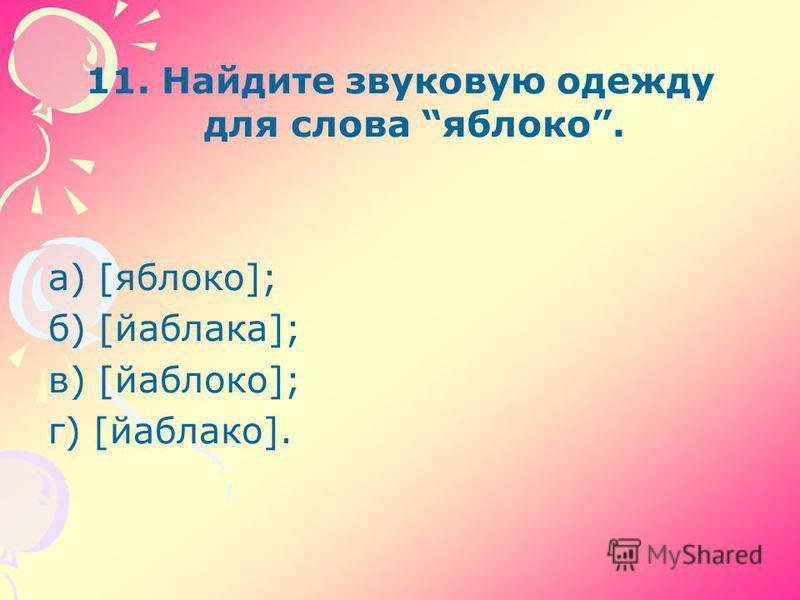 11. Найдите звуковую одежду для слова яблоко. а) [яблоко]; б) [йаблака]; в) [йаблоко]; г) [йаблако].