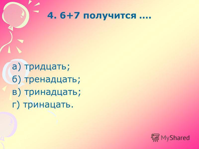 4. 6+7 получится …. а) тридцать; б) тринадцать; в) тринадцать; г) тринадцать.