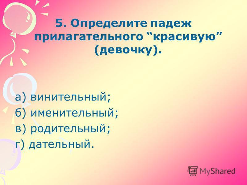 5. Определите падеж прилагательного красивую (девочку). а) винительный; б) именительный; в) родительный; г) дательный.
