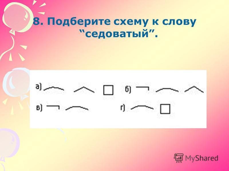 8. Подберите схему к слову седоватый.