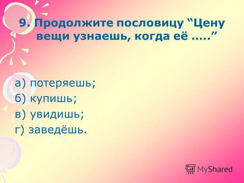 9. Продолжите пословицу Цену вещи узнаешь, когда её ….. а) потеряешь; б) купишь; в) увидишь; г) заведёшь.