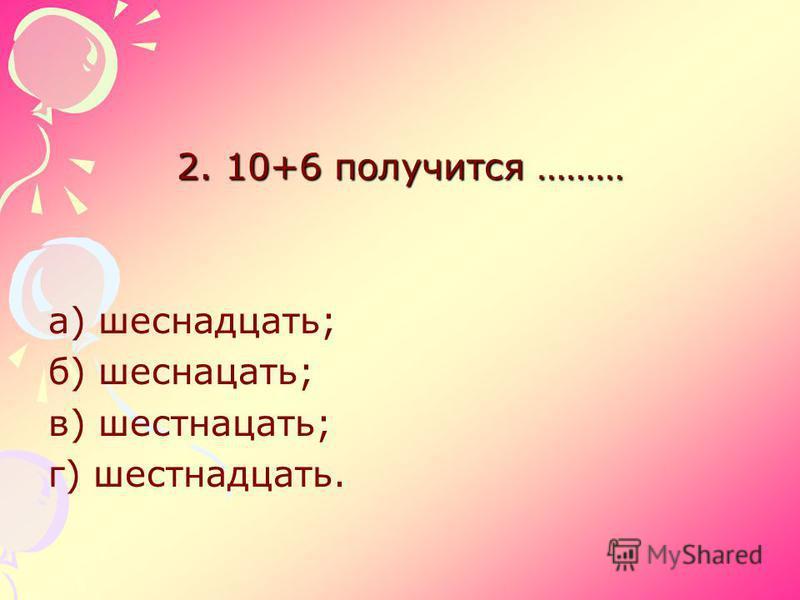 2. 10+6 получится ……… а) шестнадцать; б) шестнадцать; в) шестнадцать; г) шестнадцать.